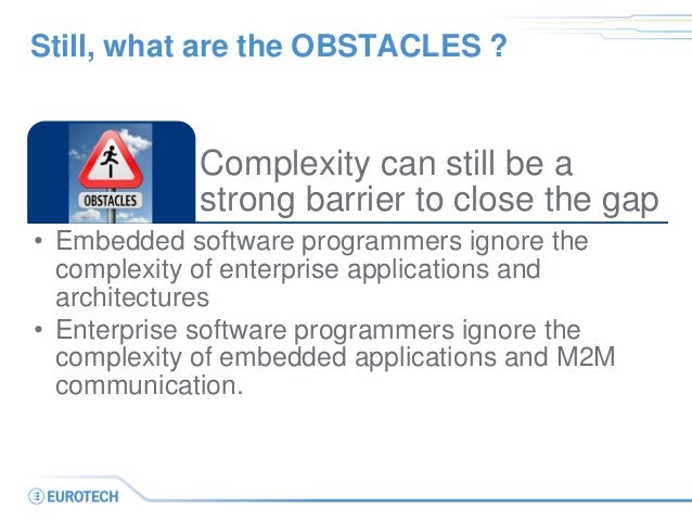 Complexity can still be a strong barrier to close the gap  •Embedded software programmers ignore the complexity of enterpr...
