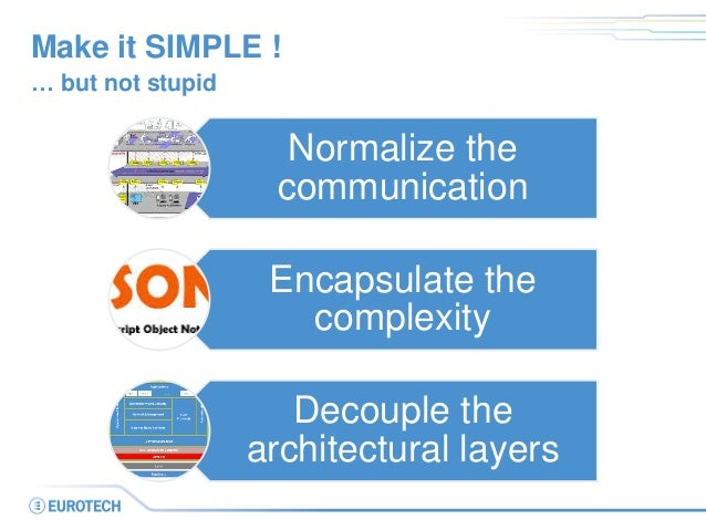 Make it SIMPLE !  Normalize the communication  Encapsulate the complexity  Decouple the architectural layers  … but not st...