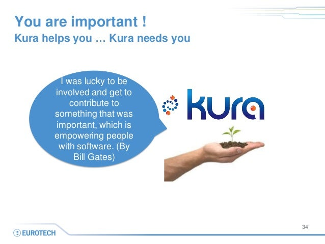 You are important !  Kura helps you … Kura needs you  34  I was lucky to be involved and get to contribute to something th...