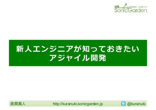 新⼈人エンジニアが知っておきたい アジャイル開発  倉貫義⼈人  http://kuranuki.sonicgarden.jp   @kuranuki