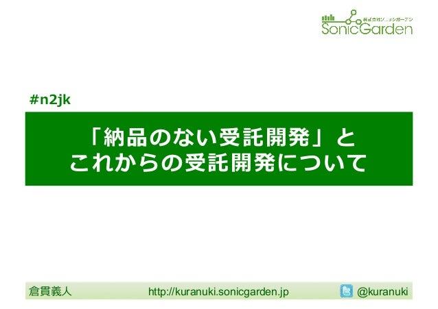 #n2jk  「納品のない受託開発」と これからの受託開発について  倉貫義⼈人  http://kuranuki.sonicgarden.jp   @kuranuki