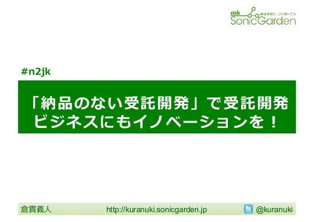 「納品のない受託開発」で受託開発 ビジネスにもイノベーションを! http://kuranuki.sonicgarden.jp   @kuranuki 倉貫義⼈人 #n2jk