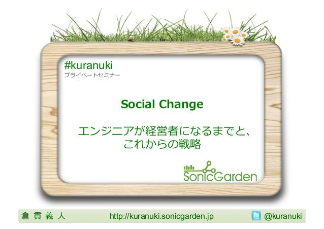 #kuranuki           プライベートセミナー                         Social Change                エンジニアが経営者になるまでと、                  ...