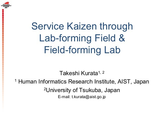 Service Kaizen through Lab-forming Field & Field-forming Lab Takeshi Kurata1, 2 1 Human Informatics Research Institute, AI...