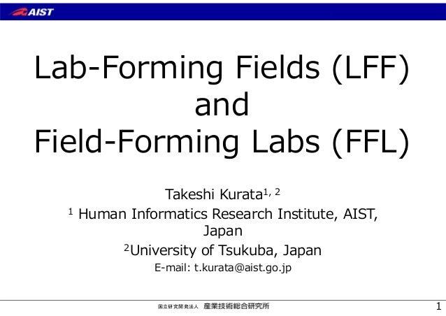 国立研究開発法人 Lab-Forming Fields (LFF) and Field-Forming Labs (FFL) Takeshi Kurata1, 2 1 Human Informatics Research Institute, ...