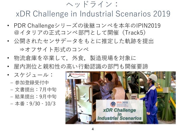ヘッドライン: xDR Challenge in Industrial Scenarios 2019 • PDR Challengeシリーズの後継コンペを本年のIPIN2019 @イタリアの正式コンペ部⾨として開催(Track5) • 公開され...