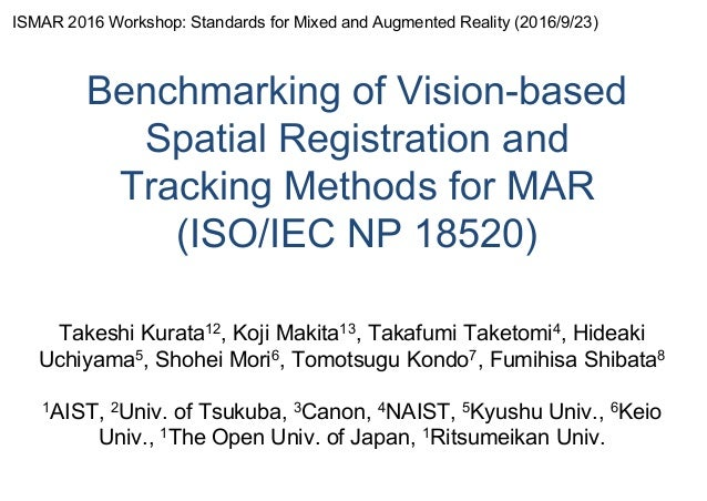 Benchmarking of Vision-based Spatial Registration and Tracking Methods for MAR (ISO/IEC NP 18520) Takeshi Kurata12, Koji M...