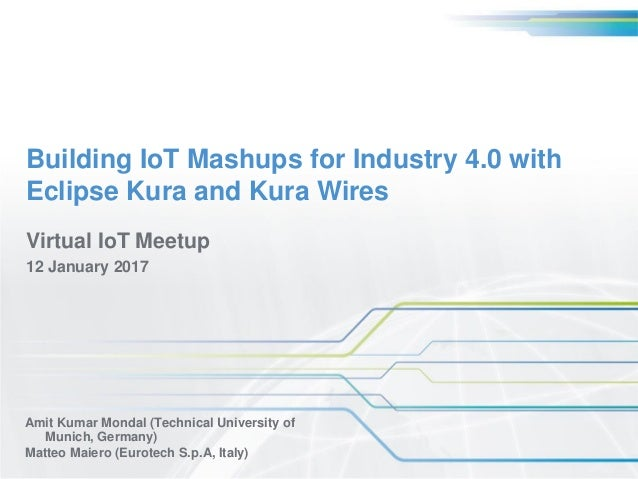 Building IoT Mashups for Industry 4.0 with Eclipse Kura and Kura Wires Amit Kumar Mondal (Technical University of Munich, ...