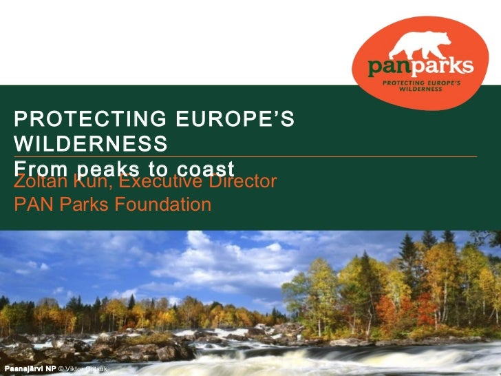 PROTECTING EUROPE'S  WILDERNESS  From peaks to coast  Zoltan Kun, Executive Director  PAN Parks FoundationPaanajärvi NP © ...