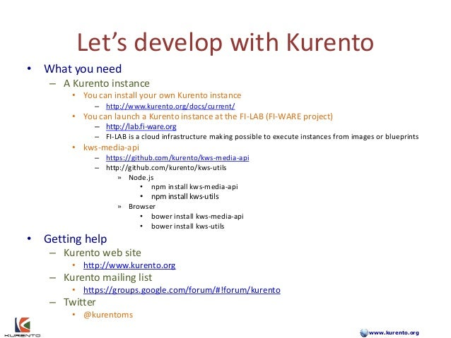www.kurento.org Let's develop with Kurento • What you need – A Kurento instance • You can install your own Kurento instanc...