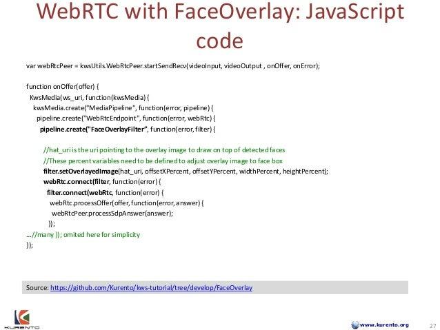 www.kurento.org WebRTC with FaceOverlay: JavaScript code 27 Source: https://github.com/Kurento/kws-tutorial/tree/develop/F...