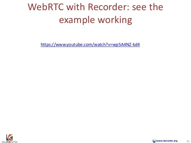 www.kurento.org WebRTC with Recorder: see the example working 30 https://www.youtube.com/watch?v=wp5A4NZ-kd4 30