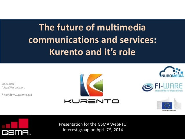 www.kurento.org Presentation for the GSMA WebRTC interest group on April 7th, 2014 The future of multimedia communications...