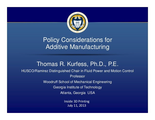 1 / 15 Policy Considerations for Additive Manufacturing Thomas R. Kurfess, Ph.D., P.E. HUSCO/Ramirez Distinguished Chair i...