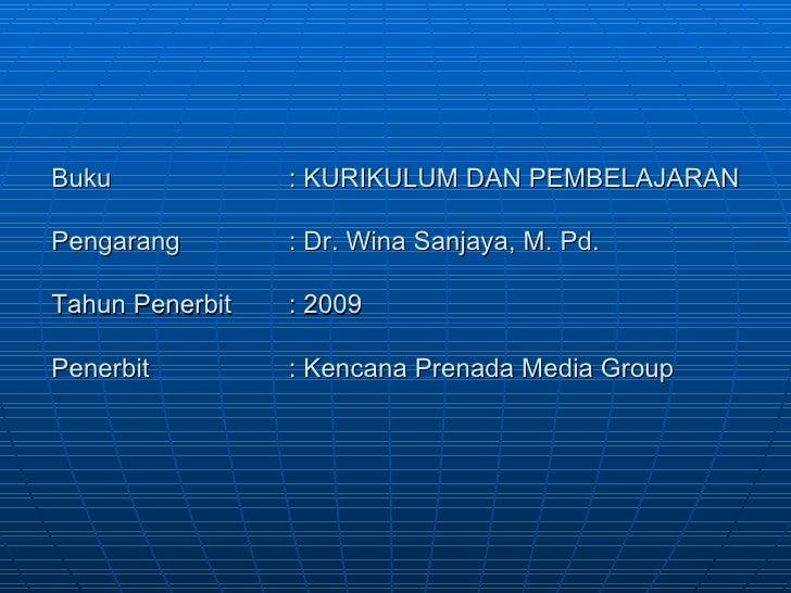 Buku : KURIKULUM DAN PEMBELAJARAN Pengarang : Dr. Wina Sanjaya, M. Pd. Tahun Penerbit : 2009 Penerbit : Kencana Prenada Me...