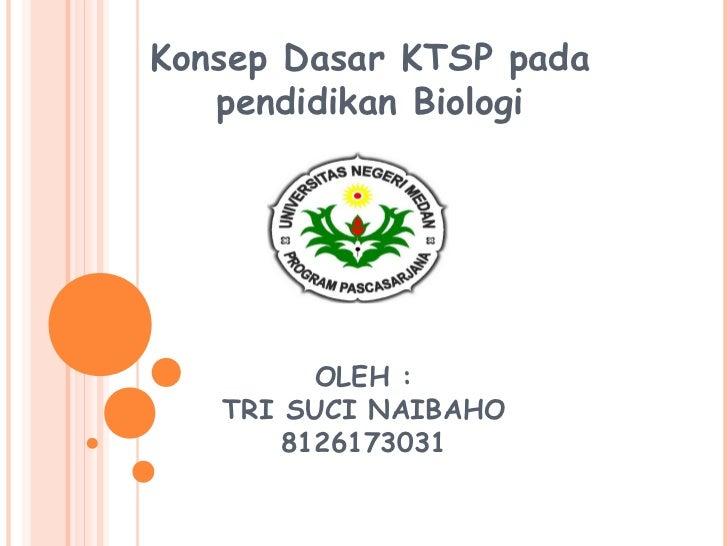 Konsep Dasar KTSP pada   pendidikan Biologi         OLEH :   TRI SUCI NAIBAHO       8126173031