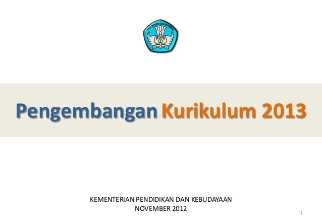 Pengembangan Kurikulum 2013 KEMENTERIAN PENDIDIKAN DAN KEBUDAYAAN NOVEMBER 2012 1