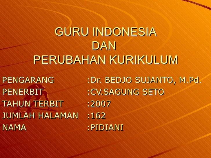 GURU INDONESIA DAN  PERUBAHAN KURIKULUM PENGARANG :Dr. BEDJO SUJANTO, M.Pd. PENERBIT :CV.SAGUNG SETO TAHUN TERBIT :2007 JU...