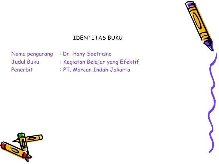 IDENTITAS BUKU  <ul><li>Nama pengarang  : Dr. Hany Soetrisno  </li></ul><ul><li>Judul Buku    : Kegiatan Belajar yang Efek...