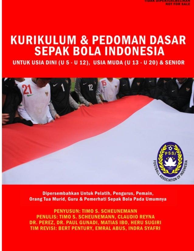KURIKULUM SEPAK BOLA INDONESIA  Untuk Usia Dini (U5-U12), Usia Muda (U13-U20) & Senior  Copyright @2012 by Timo Scheuneman...