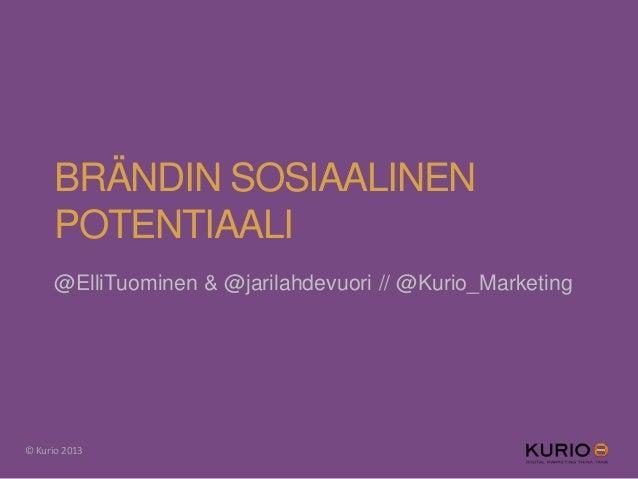 BRÄNDIN SOSIAALINEN POTENTIAALI @ElliTuominen & @jarilahdevuori // @Kurio_Marketing © Kurio 2013