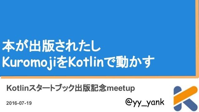 本が出版されたし KuromojiをKotlinで動かす Kotlinスタートブック出版記念meetup 2016-07-19 @yy_yank
