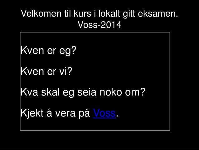 Velkomen til kurs i lokalt gitt eksamen. Voss-2014  Kven er eg? Kven er vi? Kva skal eg seia noko om? Kjekt å vera på Voss...