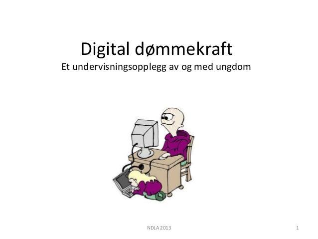 Digital dømmekraftEt undervisningsopplegg av og med ungdom                  NDLA 2013                1