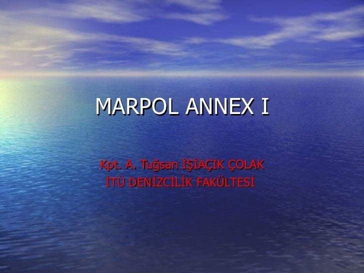 MARPOL ANNEX I Kpt. A. Tuğsan İŞİAÇIK ÇOLAK İTÜ DENİZCİLİK FAKÜLTESİ
