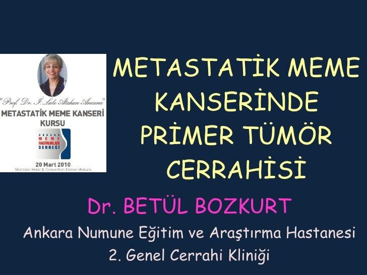 METASTATİK MEME KANSERİNDE PRİMER TÜMÖR CERRAHİSİ Dr. BETÜL BOZKURT Ankara Numune Eğitim ve Araştırma Hastanesi 2. Genel C...