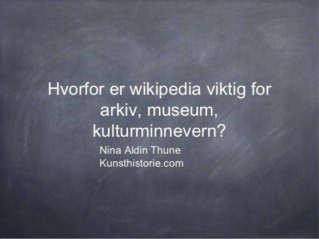 Hvorfor er wikipedia viktig for      arkiv, museum,     kulturminnevern?       Nina Aldin Thune       Kunsthistorie.com