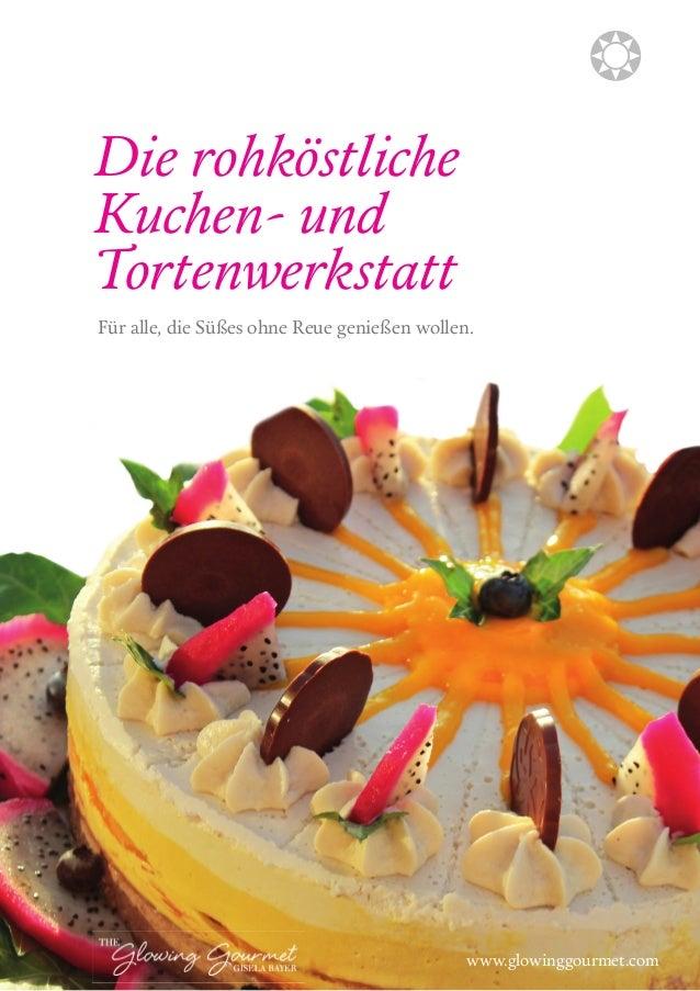 Die rohköstliche  Kuchen- und  Tortenwerkstatt  Für alle, die Süßes ohne Reue genießen wollen.  b  www.glowinggourmet.com