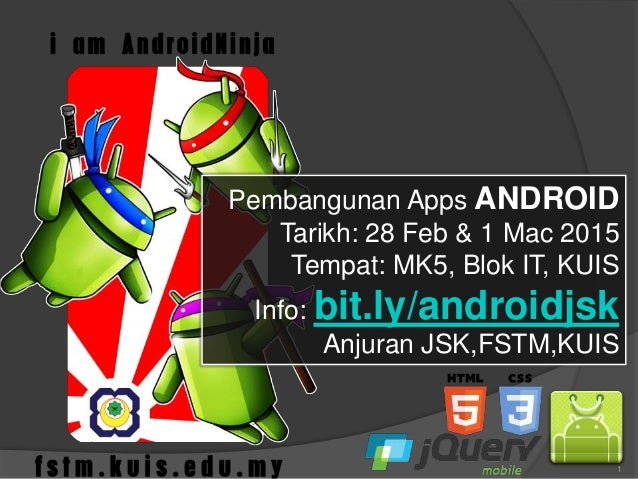 1 Pembangunan Apps ANDROID Tarikh: 28 Feb & 1 Mac 2015 Tempat: MK5, Blok IT, KUIS Info: bit.ly/androidjsk Anjuran JSK,FSTM...