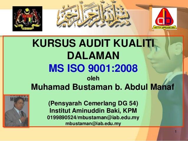 1KURSUS AUDIT KUALITIDALAMANMS ISO 9001:2008olehMuhamad Bustaman b. Abdul Manaf(Pensyarah Cemerlang DG 54)Institut Aminudd...