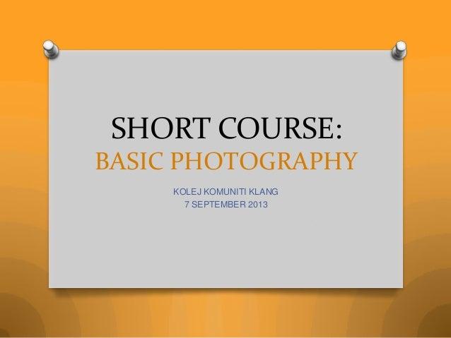 SHORT COURSE: BASIC PHOTOGRAPHY KOLEJ KOMUNITI KLANG 7 SEPTEMBER 2013