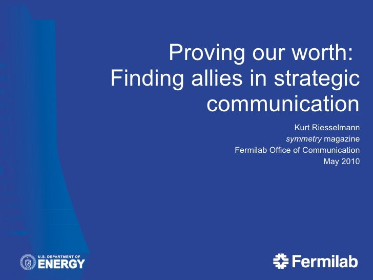 Proving our worth:  Finding allies in strategic communication Kurt Riesselmann symmetry  magazine Fermilab Office of Commu...