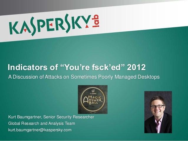 """Indicators of """"You're fsck'ed"""" 2012A Discussion of Attacks on Sometimes Poorly Managed DesktopsKurt Baumgartner, Senior Se..."""