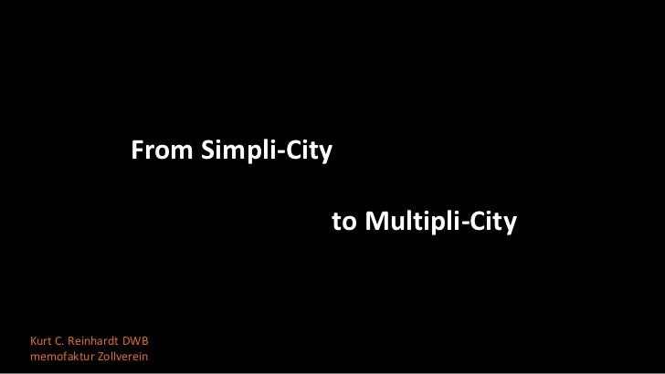 From Simpli-City                                to Multipli-CityKurt C. Reinhardt DWBmemofaktur Zollverein