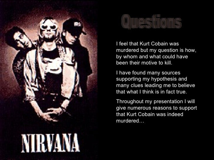 """kurt cobain was murdered essay Kurt donald cobain was found dead in the green house of his mansion on march 1994, cause of death """"suicide by self inflicted gunshot wound"""" or at least what was pronounced and believed by many to this day it is plain and simple he was murdered kurt cobain the singer and guitarist of the 90s."""