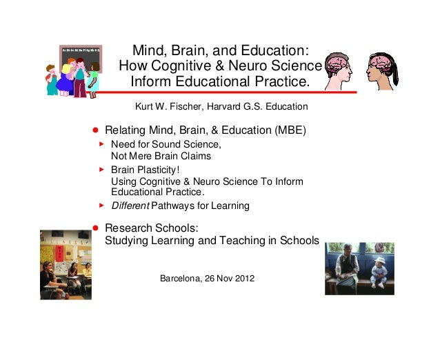 Mind, Brain, and Education:      How Cognitive & Neuro Science       Inform Educational Practice.          Kurt W. Fischer...