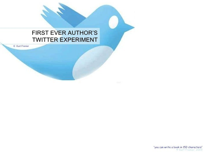 FIRST EVER AUTHOR'S TWITTER EXPERIMENT ©  Kurt Frenier '' you can write a book in 140 characters'' © Kurt Frenier, 2009