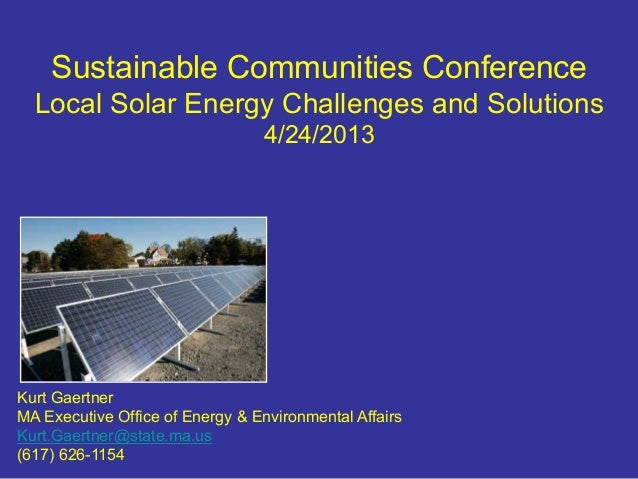 Sustainable Communities ConferenceLocal Solar Energy Challenges and Solutions4/24/2013Kurt GaertnerMA Executive Office of ...