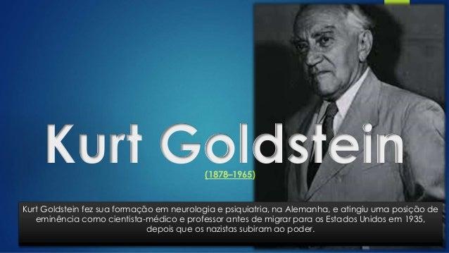 Kurt Goldstein(1878–1965) Kurt Goldstein fez sua formação em neurologia e psiquiatria, na Alemanha, e atingiu uma posição ...