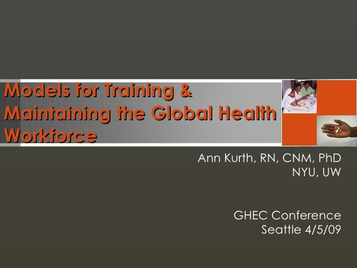 Models for Training &  Maintaining the Global Health Workforce Ann Kurth, RN, CNM, PhD NYU, UW GHEC Conference Seattle 4/5...