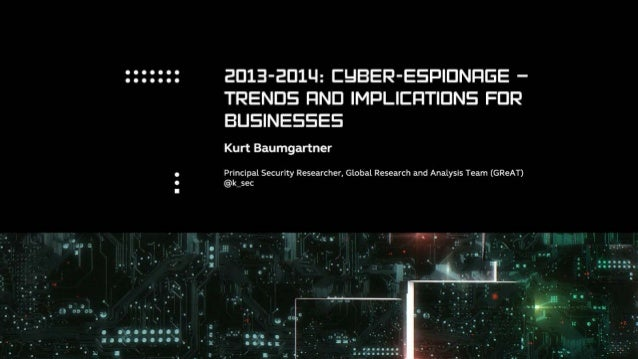 2013-2014: CYBER-ESPIONAGA —  TRENDS AND IMPLICATIONS FOR BUSINESS  Kurt Baumgartner  Principal Security Researcher, Globa...
