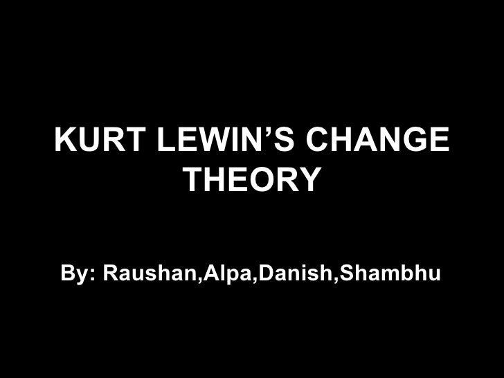 KURT LEWIN'S CHANGE      THEORYBy: Raushan,Alpa,Danish,Shambhu