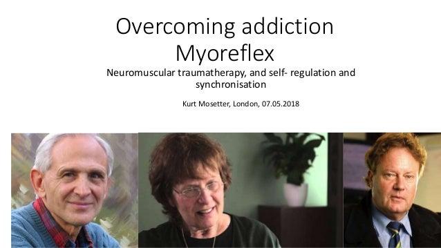 Overcoming addiction Myoreflex Neuromuscular traumatherapy, and self- regulation and synchronisation Kurt Mosetter, London...