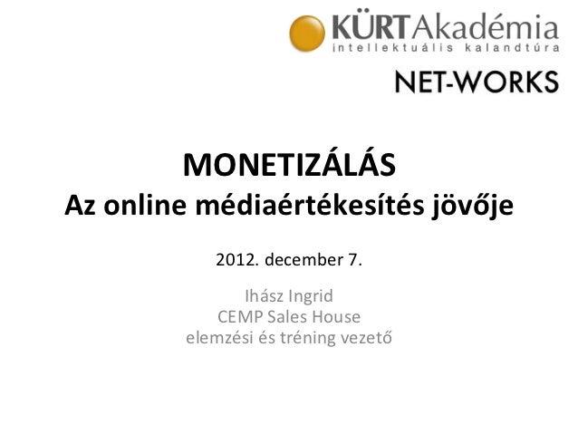 MONETIZÁLÁS Az online médiaértékesítés jövője                  2012. december 7.                          ...
