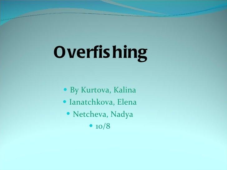 Overfishing <ul><li>By Kurtova, Kalina </li></ul><ul><li>Ianatchkova, Elena </li></ul><ul><li>Netcheva, Nadya </li></ul><u...