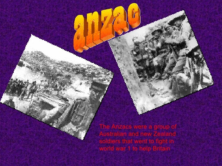 anzac The Anzacs were a group of Australian and new Zealand soldiers that went to fight in world war 1 to help Britain
